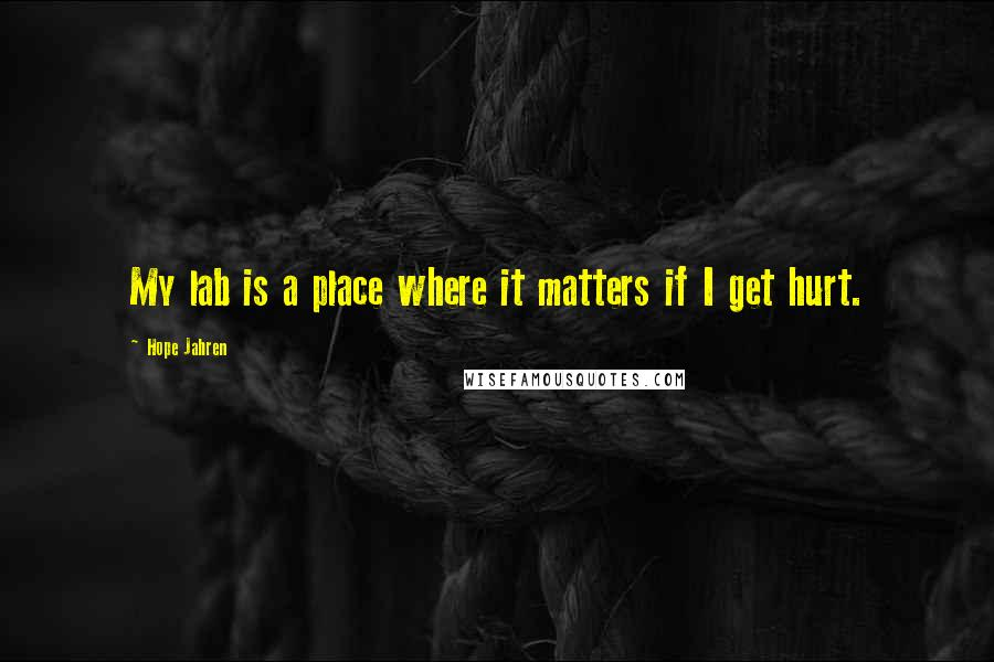 Hope Jahren Quotes: My lab is a place where it matters if I get hurt.