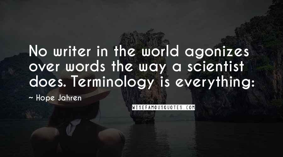Hope Jahren Quotes: No writer in the world agonizes over words the way a scientist does. Terminology is everything: