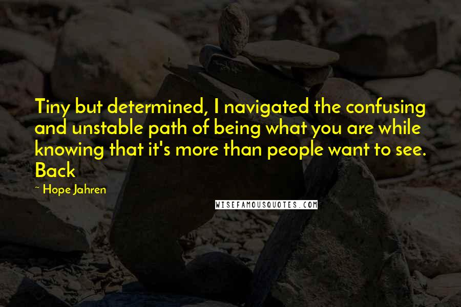 Hope Jahren Quotes: Tiny but determined, I navigated the confusing and unstable path of being what you are while knowing that it's more than people want to see. Back