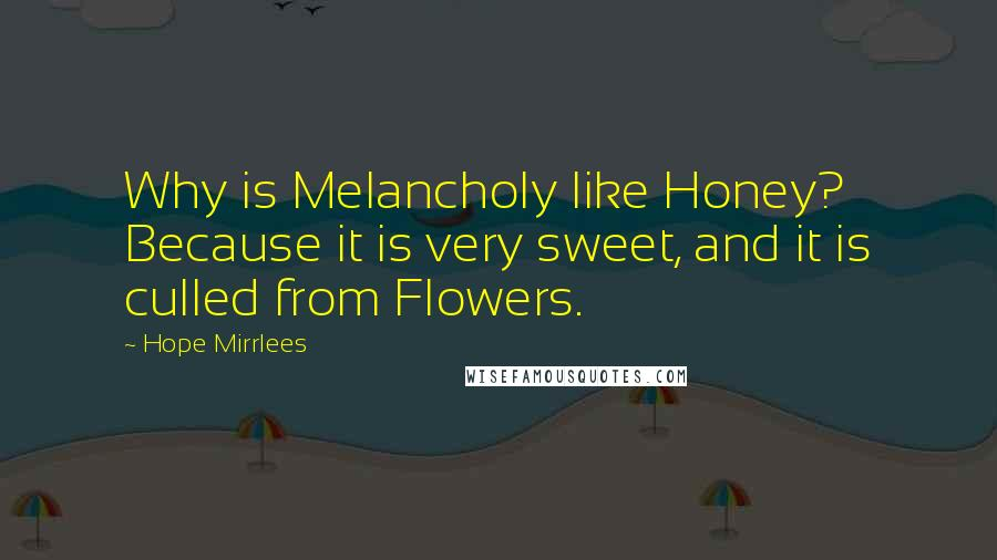Hope Mirrlees Quotes: Why is Melancholy like Honey? Because it is very sweet, and it is culled from Flowers.