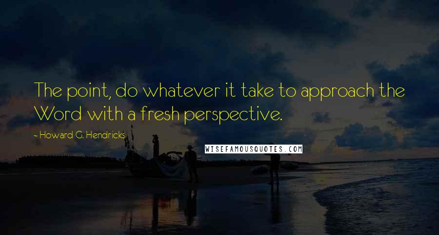 Howard G  Hendricks Quotes: The point, do whatever it take to
