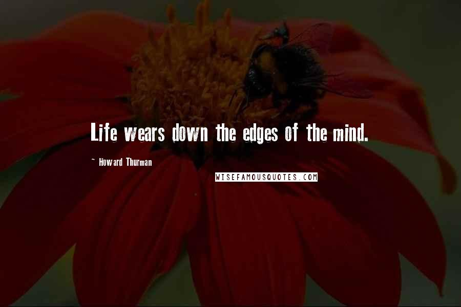 Howard Thurman Quotes: Life wears down the edges of the mind.