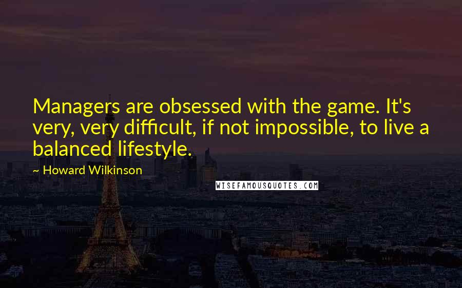 Howard Wilkinson Quotes: Managers are obsessed with the game. It's very, very difficult, if not impossible, to live a balanced lifestyle.