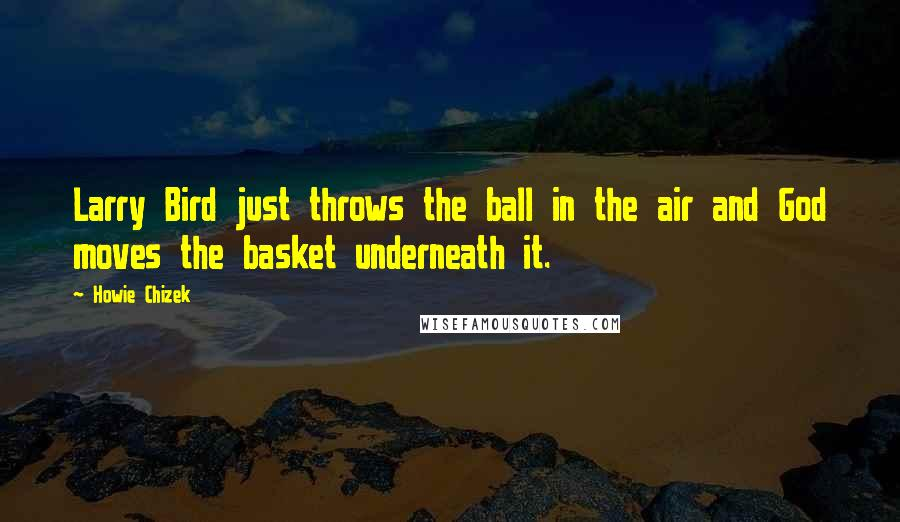 Howie Chizek Quotes: Larry Bird just throws the ball in the air and God moves the basket underneath it.