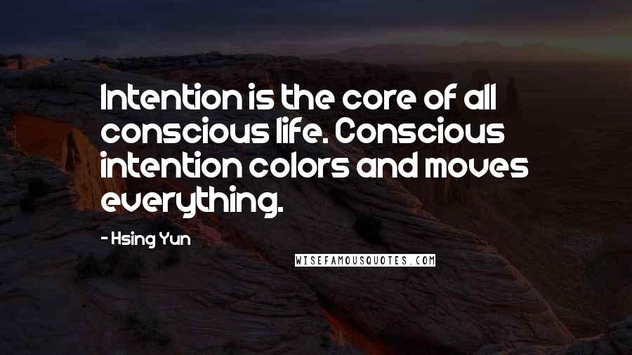 Hsing Yun Quotes: Intention is the core of all conscious life. Conscious intention colors and moves everything.