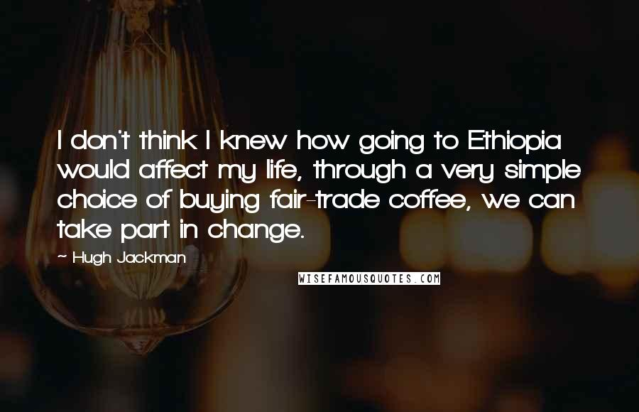 Hugh Jackman Quotes: I don't think I knew how going to Ethiopia would affect my life, through a very simple choice of buying fair-trade coffee, we can take part in change.