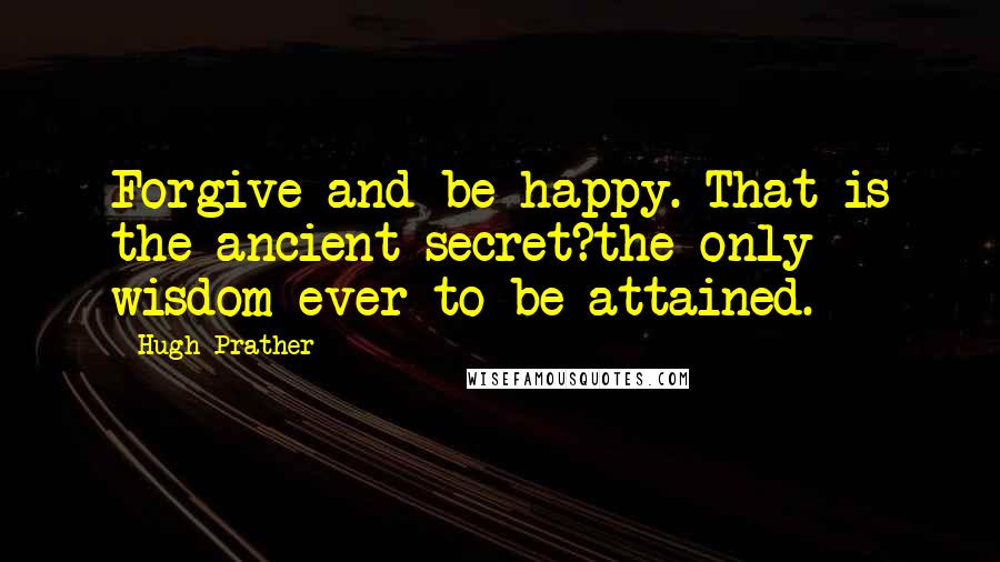 Hugh Prather Quotes: Forgive and be happy. That is the ancient secret?the only wisdom ever to be attained.
