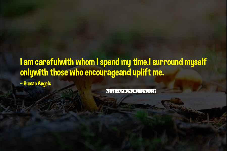 Human Angels Quotes: I am carefulwith whom I spend my time.I surround myself onlywith those who encourageand uplift me.
