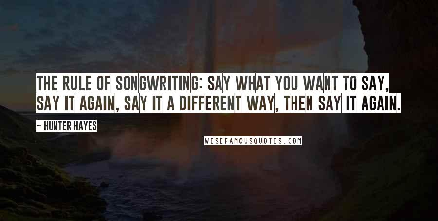Hunter Hayes Quotes: The rule of songwriting: say what you want to say, say it again, say it a different way, then say it again.