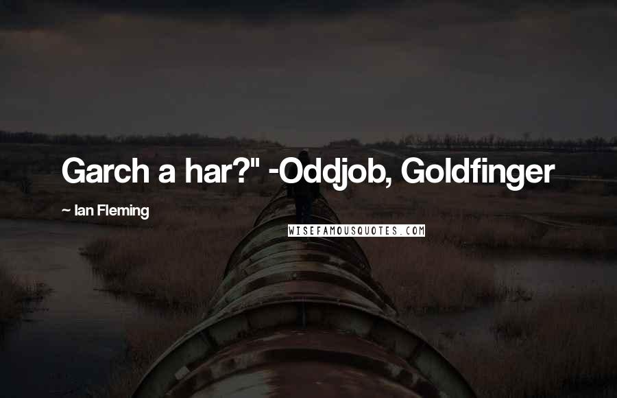"Ian Fleming Quotes: Garch a har?"" -Oddjob, Goldfinger"