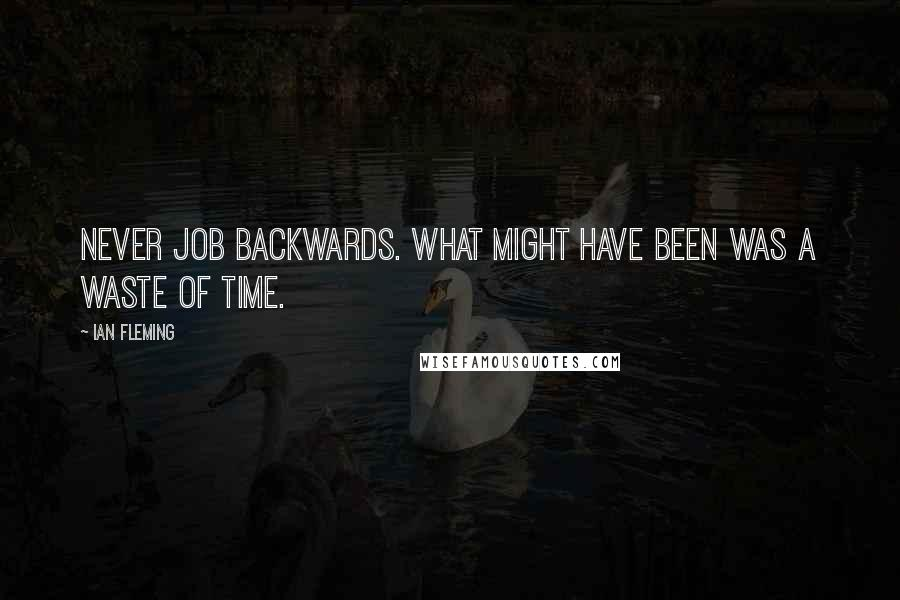 Ian Fleming Quotes: Never job backwards. What might have been was a waste of time.