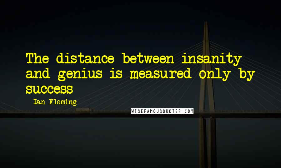 Ian Fleming Quotes: The distance between insanity and genius is measured only by success