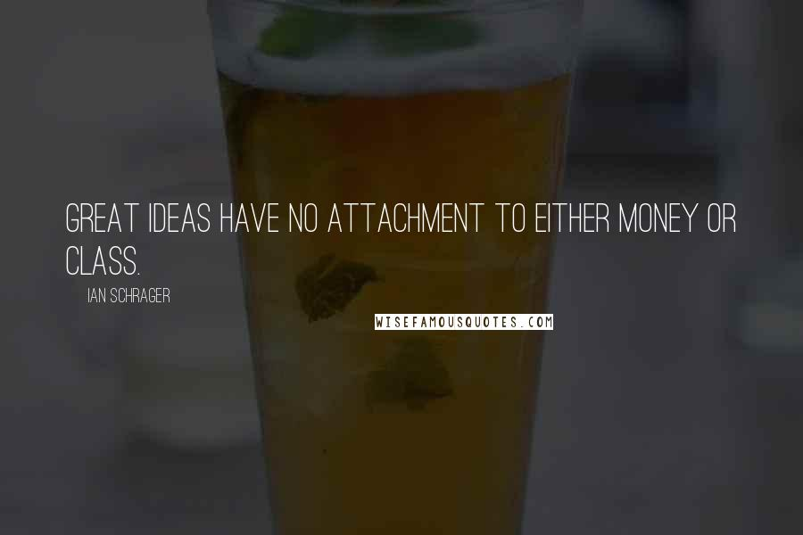 Ian Schrager Quotes: Great ideas have no attachment to either money or class.