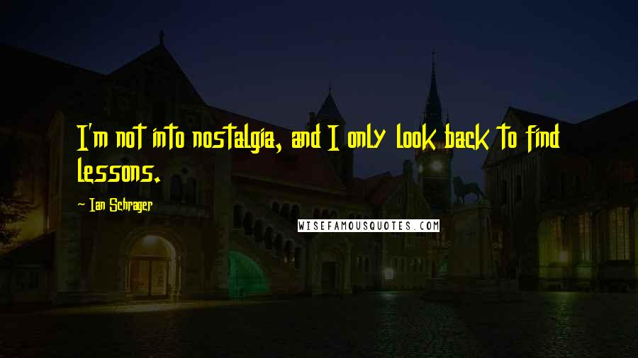 Ian Schrager Quotes: I'm not into nostalgia, and I only look back to find lessons.