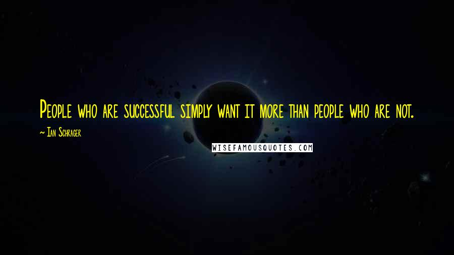 Ian Schrager Quotes: People who are successful simply want it more than people who are not.
