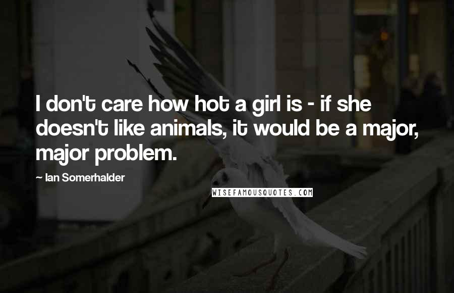 Ian Somerhalder Quotes: I don't care how hot a girl is - if she doesn't like animals, it would be a major, major problem.