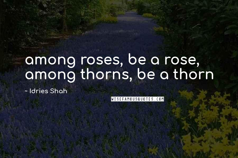 Idries Shah Quotes: among roses, be a rose, among thorns, be a thorn