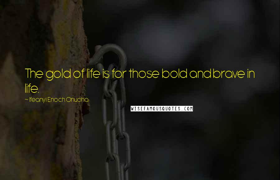 Ifeanyi Enoch Onuoha Quotes: The gold of life is for those bold and brave in life.