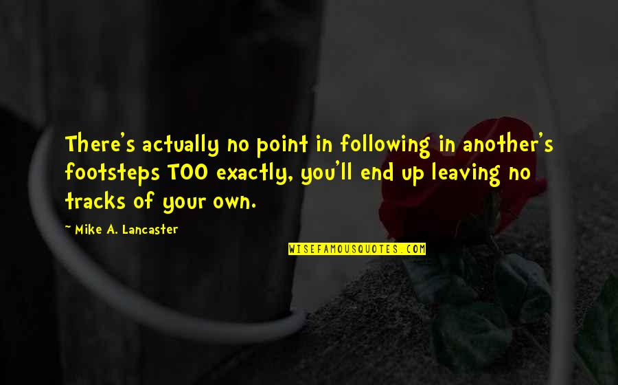0.4 Mike Lancaster Quotes By Mike A. Lancaster: There's actually no point in following in another's