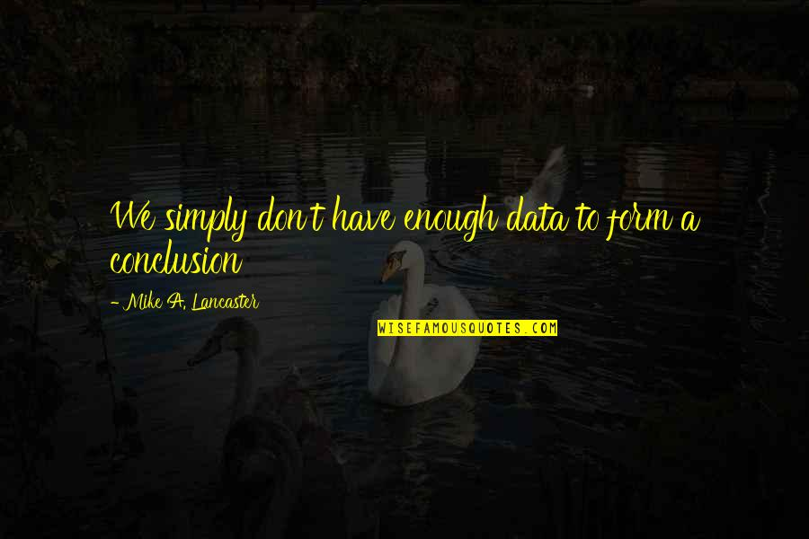 0.4 Mike Lancaster Quotes By Mike A. Lancaster: We simply don't have enough data to form