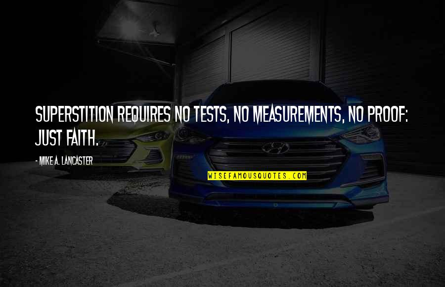 0.4 Mike Lancaster Quotes By Mike A. Lancaster: Superstition requires no tests, no measurements, no proof: