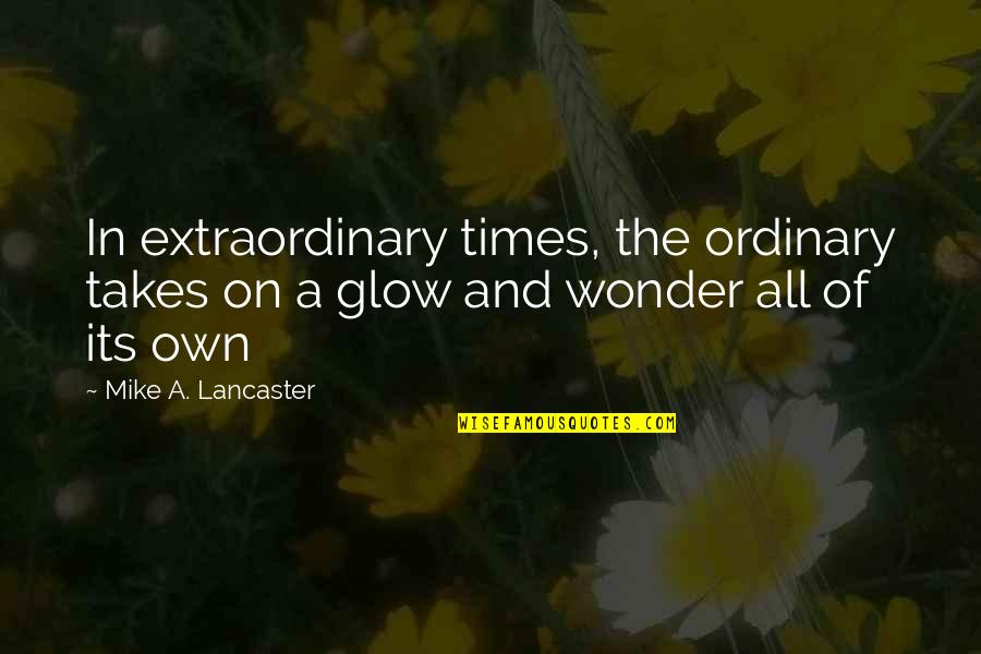 0.4 Mike Lancaster Quotes By Mike A. Lancaster: In extraordinary times, the ordinary takes on a