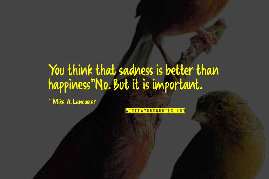 0.4 Mike Lancaster Quotes By Mike A. Lancaster: You think that sadness is better than happiness''No.