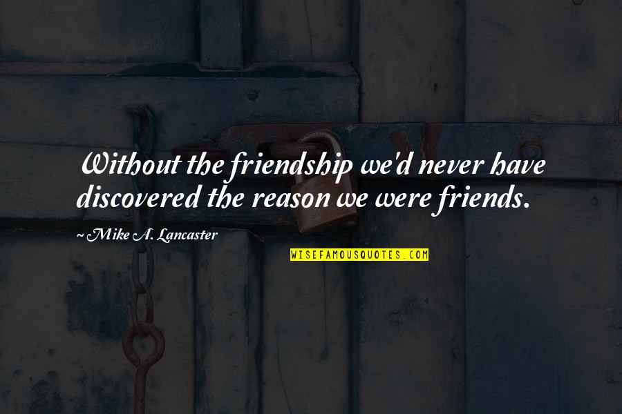 0.4 Mike Lancaster Quotes By Mike A. Lancaster: Without the friendship we'd never have discovered the