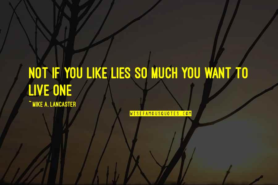 0.4 Mike Lancaster Quotes By Mike A. Lancaster: Not if you like lies so much you