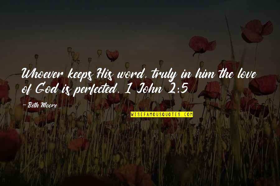 1-2 Word Quotes By Beth Moore: Whoever keeps His word, truly in him the