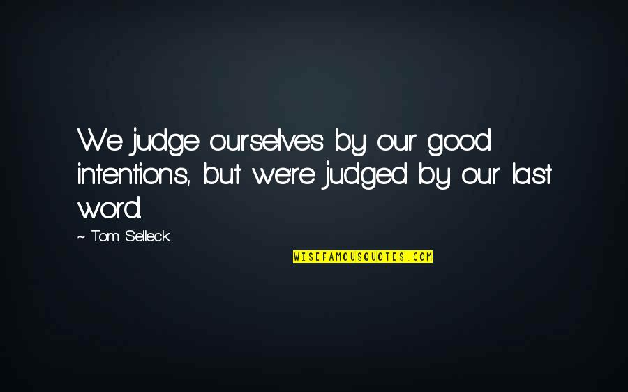1-2 Word Quotes By Tom Selleck: We judge ourselves by our good intentions, but