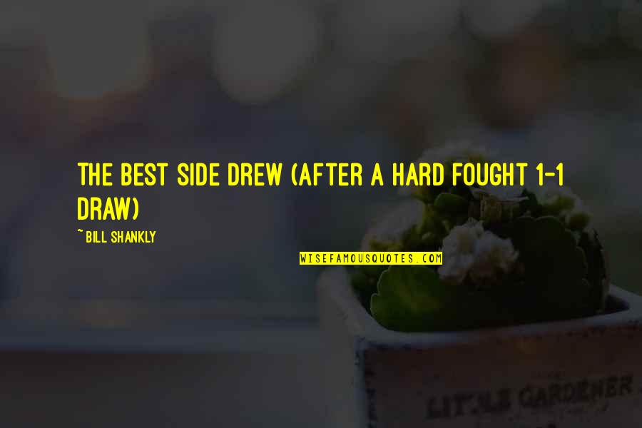 1-Jan Quotes By Bill Shankly: The best side drew (after a hard fought