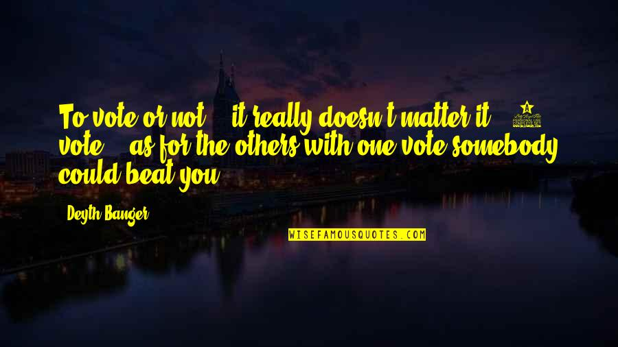 1-Jan Quotes By Deyth Banger: To vote or not... it really doesn't matter