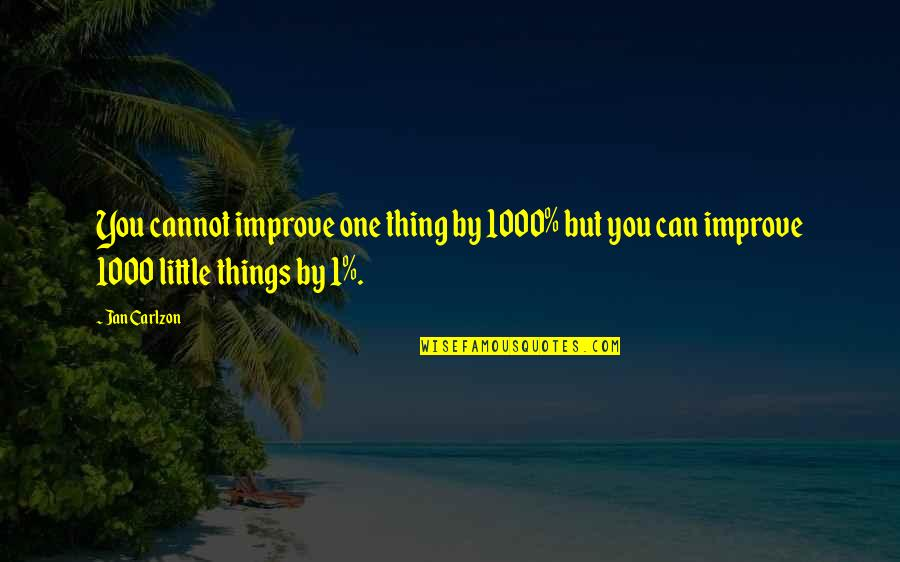 1-Jan Quotes By Jan Carlzon: You cannot improve one thing by 1000% but
