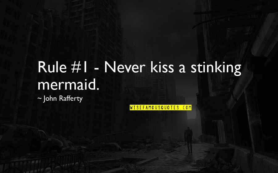 1-Jan Quotes By John Rafferty: Rule #1 - Never kiss a stinking mermaid.