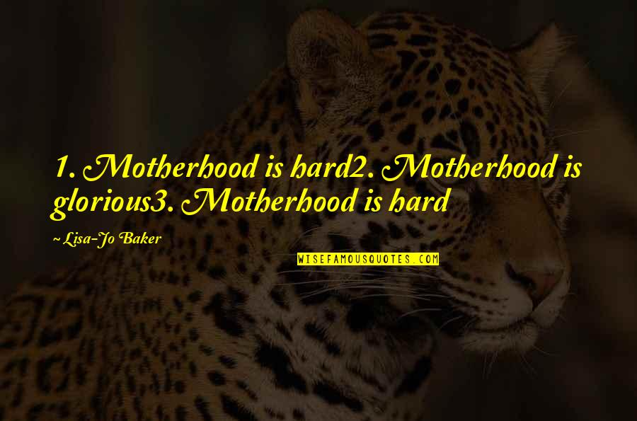 1-Jan Quotes By Lisa-Jo Baker: 1. Motherhood is hard2. Motherhood is glorious3. Motherhood