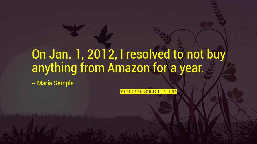 1-Jan Quotes By Maria Semple: On Jan. 1, 2012, I resolved to not