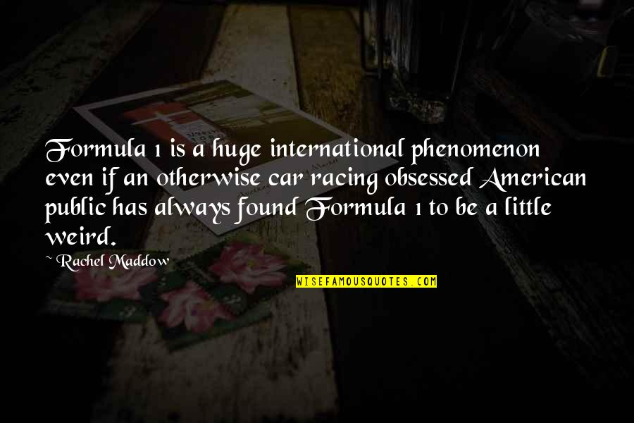 1-Jan Quotes By Rachel Maddow: Formula 1 is a huge international phenomenon even