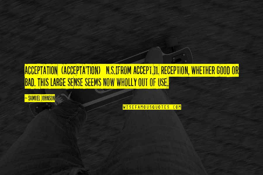 1-Jan Quotes By Samuel Johnson: ACCEPTATION (ACCEPTA'TION) n.s.[from accept.]1. Reception, whether good or