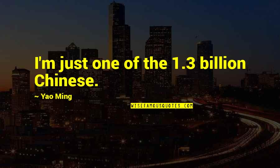 1-Jan Quotes By Yao Ming: I'm just one of the 1.3 billion Chinese.