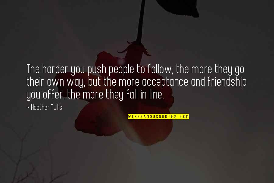 1 Line Friendship Quotes By Heather Tullis: The harder you push people to follow, the
