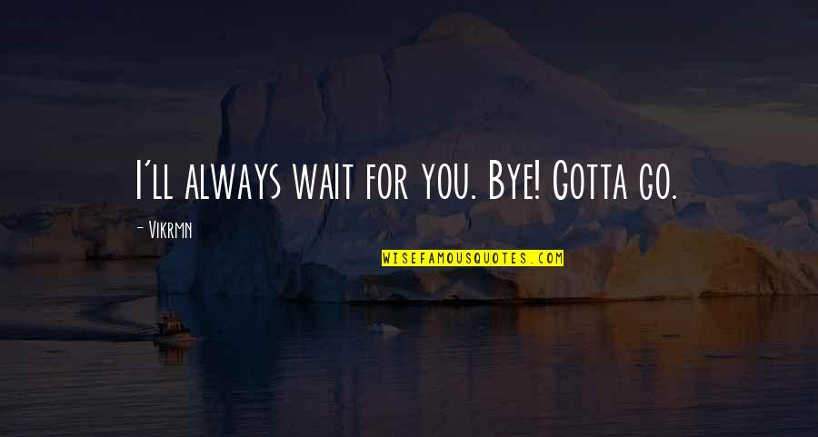 1 Liner Quotes By Vikrmn: I'll always wait for you. Bye! Gotta go.