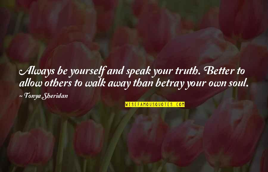 1 Litre Of Tears Quotes By Tonya Sheridan: Always be yourself and speak your truth. Better