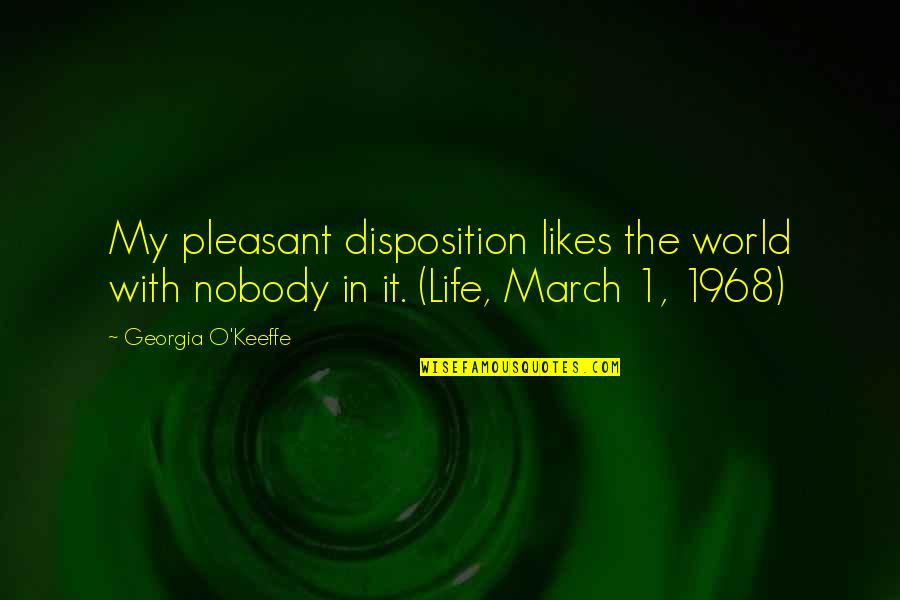 1 March Quotes By Georgia O'Keeffe: My pleasant disposition likes the world with nobody