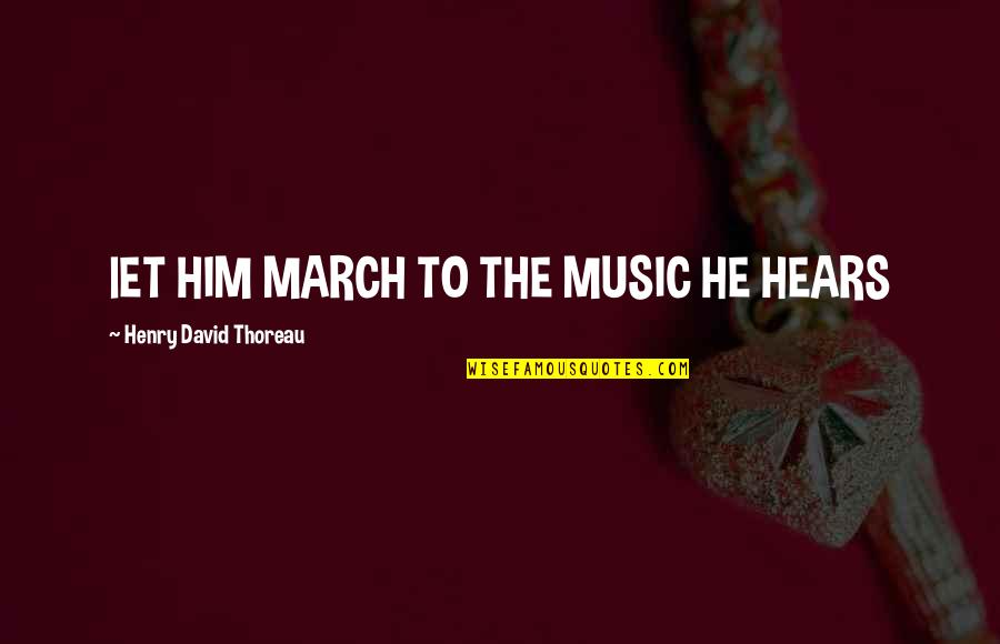 1 March Quotes By Henry David Thoreau: lET HIM MARCH TO THE MUSIC HE HEARS
