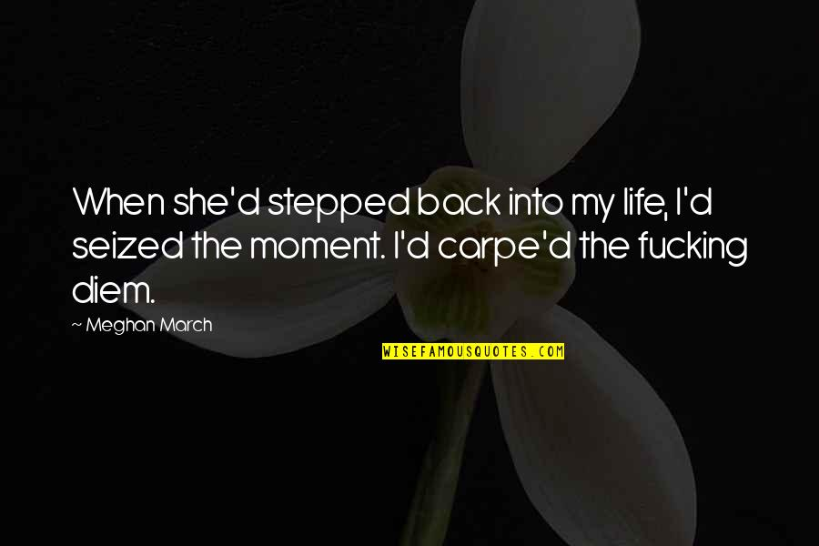 1 March Quotes By Meghan March: When she'd stepped back into my life, I'd