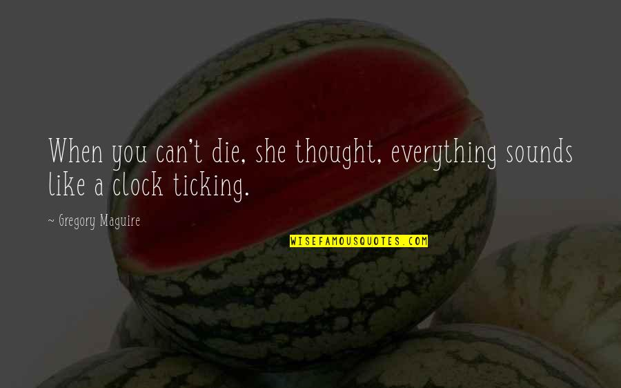 1 O'clock Quotes By Gregory Maguire: When you can't die, she thought, everything sounds