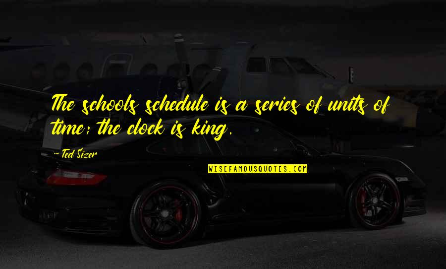 1 O'clock Quotes By Ted Sizer: The schools schedule is a series of units
