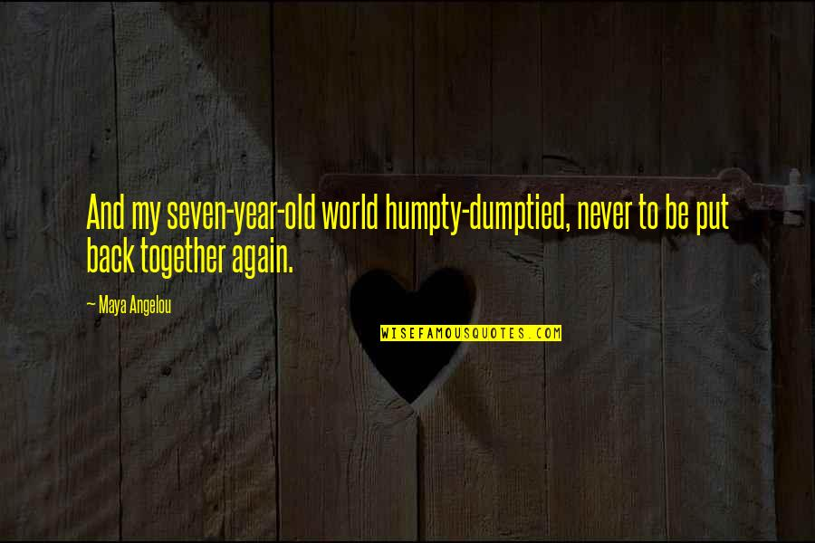 1 Year Together Quotes By Maya Angelou: And my seven-year-old world humpty-dumptied, never to be
