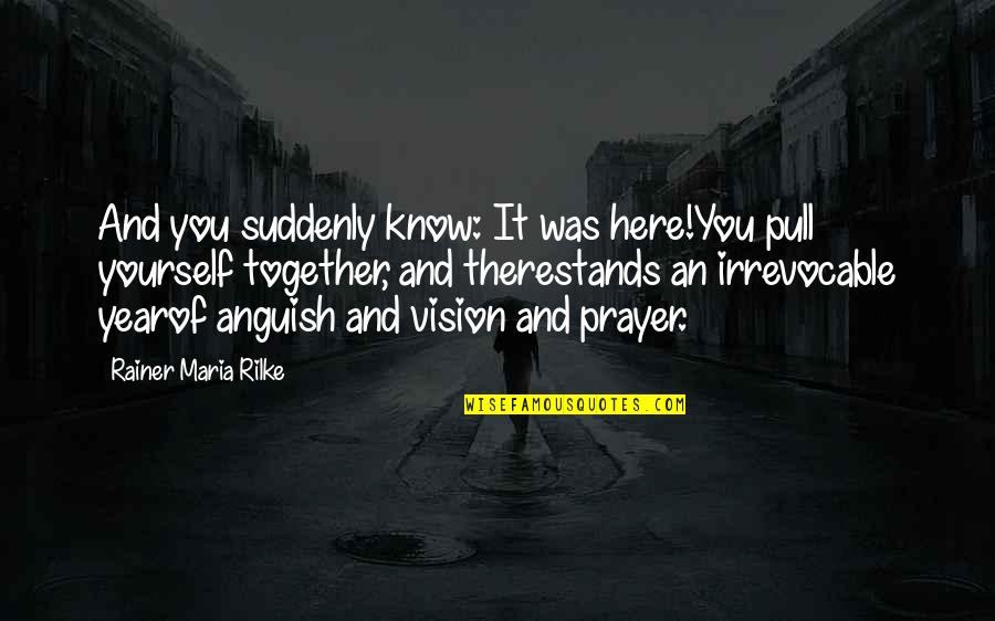 1 Year Together Quotes By Rainer Maria Rilke: And you suddenly know: It was here!You pull